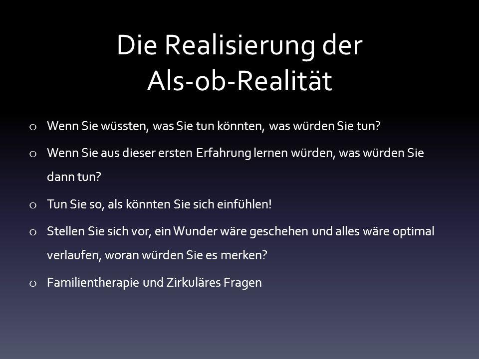 Die Realisierung der Als-ob-Realität o Wenn Sie wüssten, was Sie tun könnten, was würden Sie tun? o Wenn Sie aus dieser ersten Erfahrung lernen würden