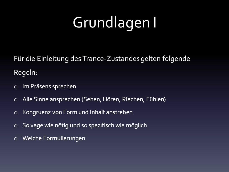 Grundlagen I Für die Einleitung des Trance-Zustandes gelten folgende Regeln: o Im Präsens sprechen o Alle Sinne ansprechen (Sehen, Hören, Riechen, Füh
