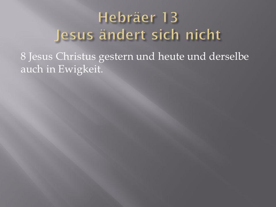 8 Jesus Christus gestern und heute und derselbe auch in Ewigkeit.
