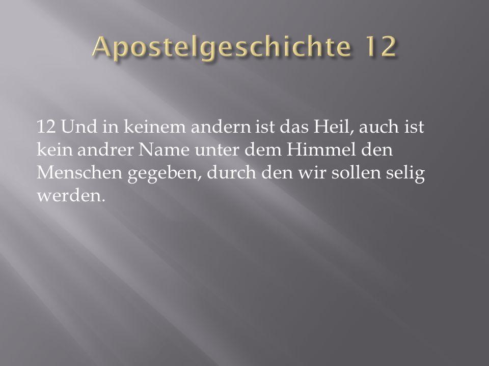 12 Und in keinem andern ist das Heil, auch ist kein andrer Name unter dem Himmel den Menschen gegeben, durch den wir sollen selig werden.
