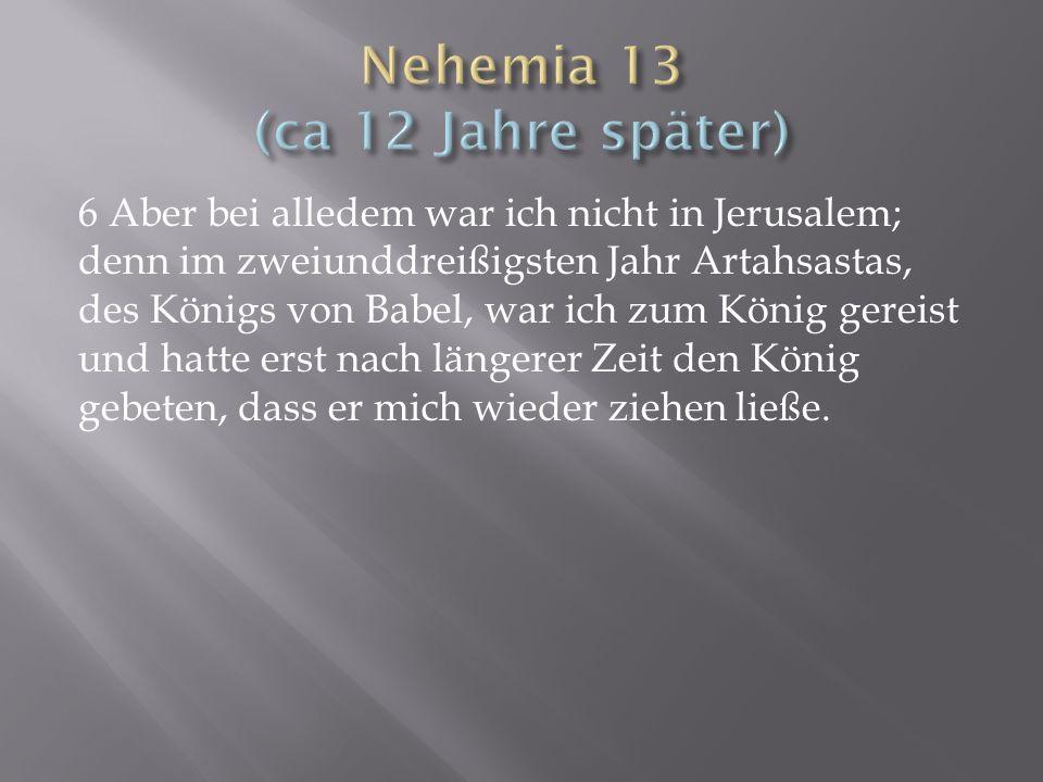 6 Aber bei alledem war ich nicht in Jerusalem; denn im zweiunddreißigsten Jahr Artahsastas, des Königs von Babel, war ich zum König gereist und hatte