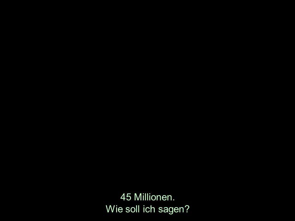 45 Millionen. Wie soll ich sagen