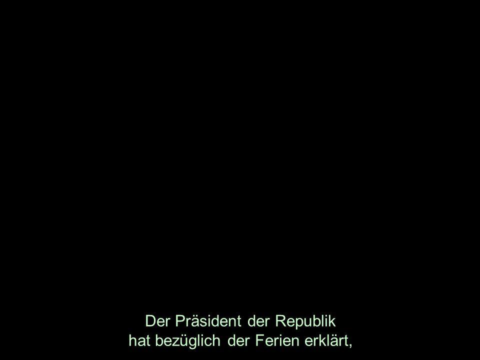 Der Präsident der Republik hat bezüglich der Ferien erklärt,