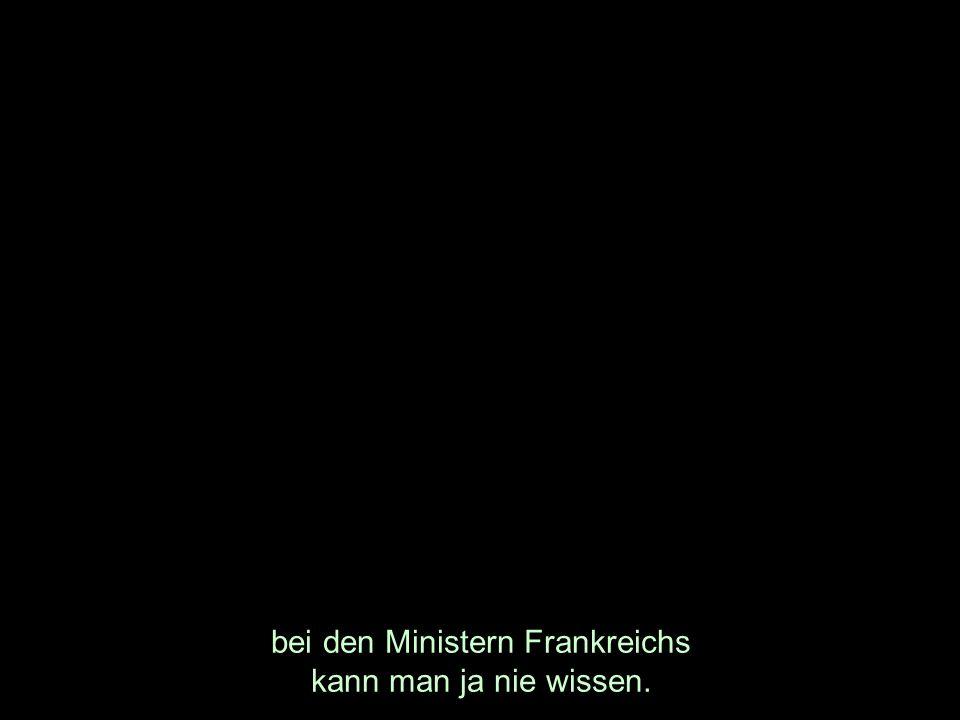 bei den Ministern Frankreichs kann man ja nie wissen.