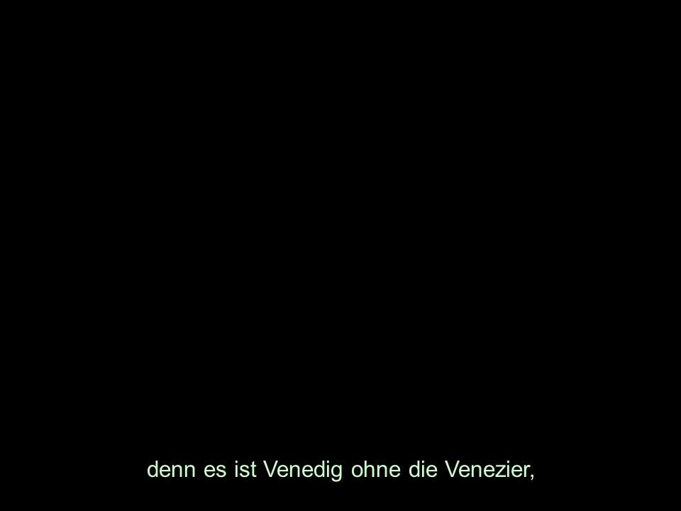 denn es ist Venedig ohne die Venezier,
