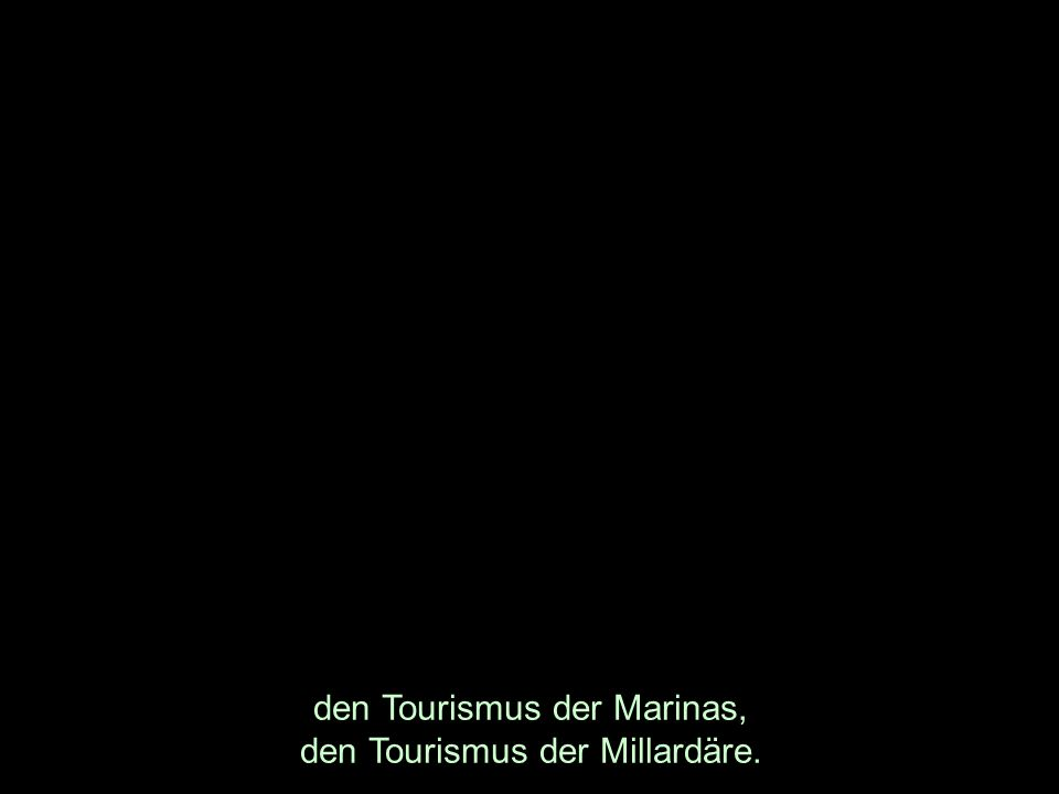 den Tourismus der Marinas, den Tourismus der Millardäre.