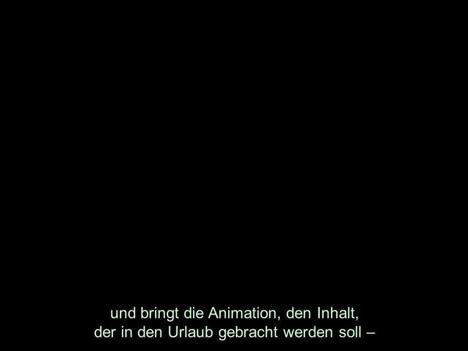und bringt die Animation, den Inhalt, der in den Urlaub gebracht werden soll –