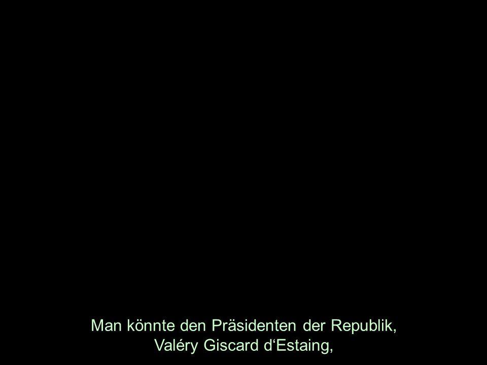 Man könnte den Präsidenten der Republik, Valéry Giscard dEstaing,