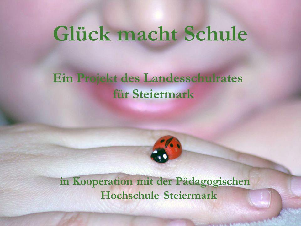 Glück macht Schule Ein Projekt des Landesschulrates für Steiermark in Kooperation mit der Pädagogischen Hochschule Steiermark