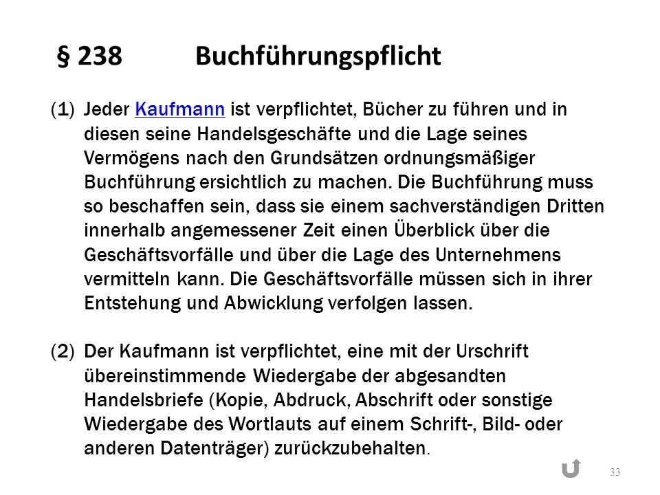 § 238 Buchführungspflicht 33 (1)Jeder Kaufmann ist verpflichtet, Bücher zu führen und in diesen seine Handelsgeschäfte und die Lage seines Vermögens n