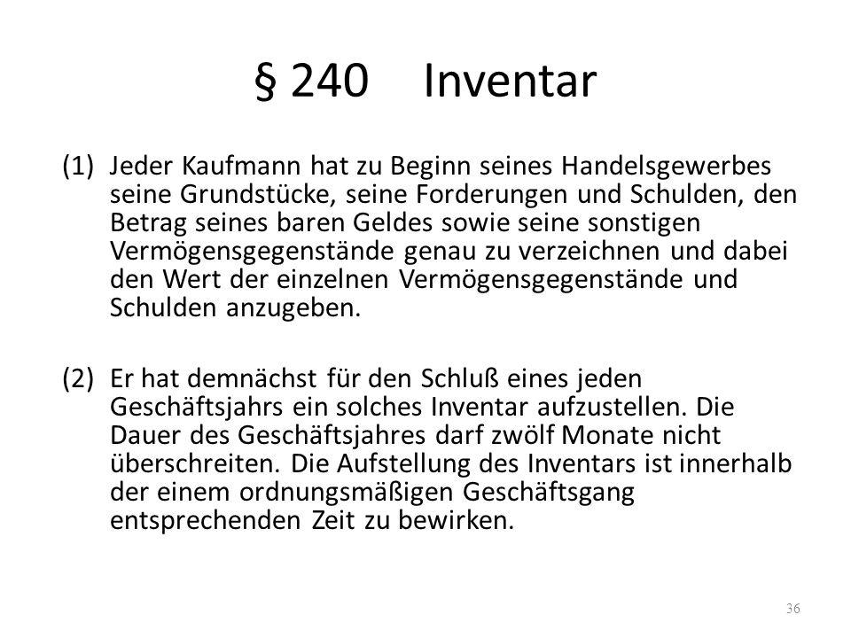 § 240Inventar (1)Jeder Kaufmann hat zu Beginn seines Handelsgewerbes seine Grundstücke, seine Forderungen und Schulden, den Betrag seines baren Geldes