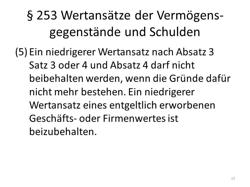 § 253 Wertansätze der Vermögens- gegenstände und Schulden (5)Ein niedrigerer Wertansatz nach Absatz 3 Satz 3 oder 4 und Absatz 4 darf nicht beibehalte