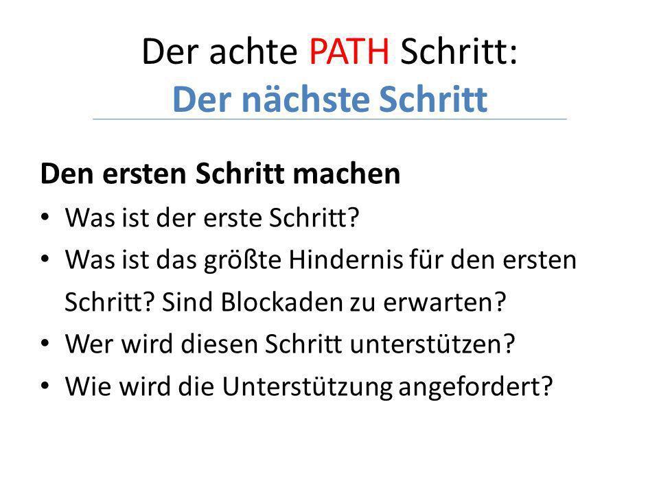 Der achte PATH Schritt: Der nächste Schritt Den ersten Schritt machen Was ist der erste Schritt? Was ist das größte Hindernis für den ersten Schritt?