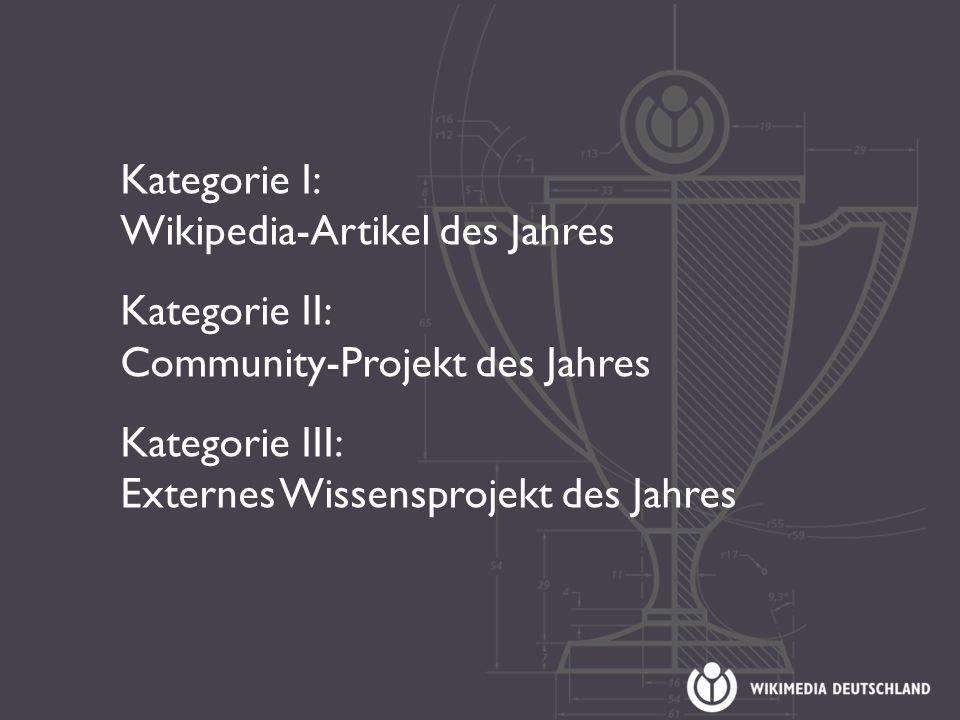 Kategorie I: Wikipedia-Artikel des Jahres Kategorie II: Community-Projekt des Jahres Kategorie III: Externes Wissensprojekt des Jahres
