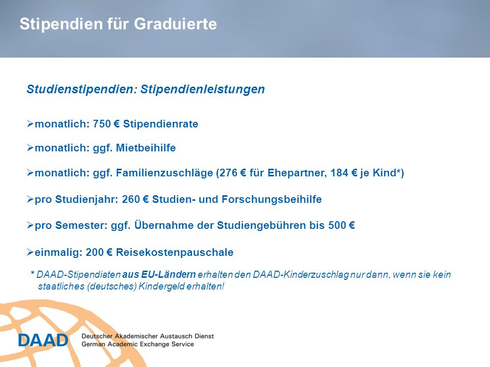 Stipendien für Graduierte Studienstipendien: Stipendienleistungen pro Studienjahr: 260 Studien- und Forschungsbeihilfe monatlich: 750 Stipendienrate p