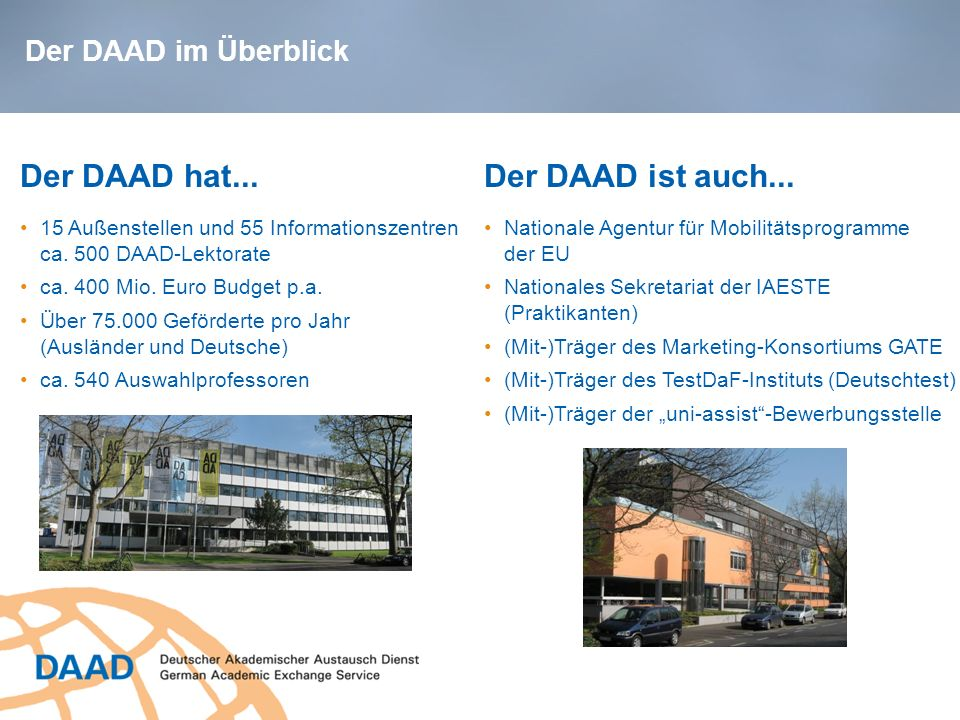 Der DAAD hat... 15 Außenstellen und 55 Informationszentren ca. 500 DAAD-Lektorate ca. 400 Mio. Euro Budget p.a. Über 75.000 Geförderte pro Jahr (Auslä