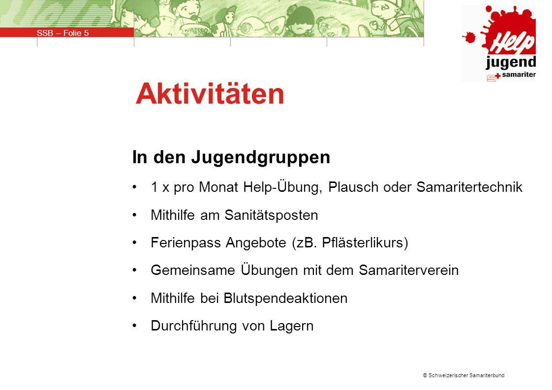 SSB – Folie 5 © Schweizerischer Samariterbund Aktivitäten In den Jugendgruppen 1 x pro Monat Help-Übung, Plausch oder Samaritertechnik Mithilfe am Sanitätsposten Ferienpass Angebote (zB.