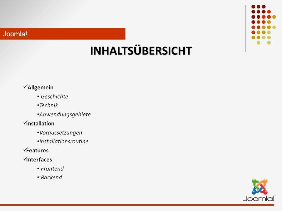 INHALTSÜBERSICHT Allgemein Geschichte Technik Anwendungsgebiete Installation Voraussetzungen Installationsroutine Features Interfaces Frontend Backend Joomla!
