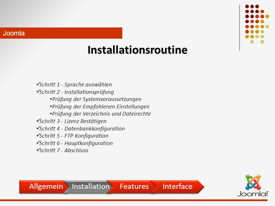 Schritt 1 - Sprache auswählen Schritt 2 - Installationsprüfung Prüfung der Systemvoraussetzungen Prüfung der Empfohlenen Einstellungen Prüfung der Verzeichnis und Dateirechte Schritt 3 - Lizenz Bestätigen Schritt 4 - Datenbankkonfiguration Schritt 5 - FTP Konfiguration Schritt 6 - Hauptkonfiguration Schritt 7 - Abschluss Joomla Installationsroutine AllgemeinInstallationFeaturesInterface