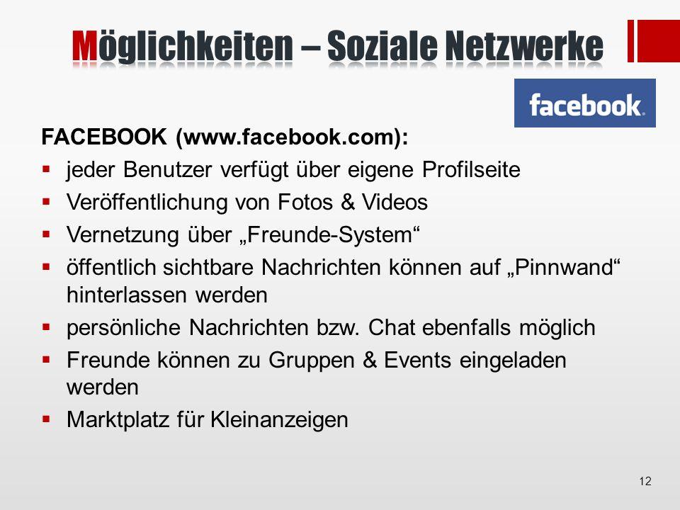 FACEBOOK (www.facebook.com): jeder Benutzer verfügt über eigene Profilseite Veröffentlichung von Fotos & Videos Vernetzung über Freunde-System öffentlich sichtbare Nachrichten können auf Pinnwand hinterlassen werden persönliche Nachrichten bzw.