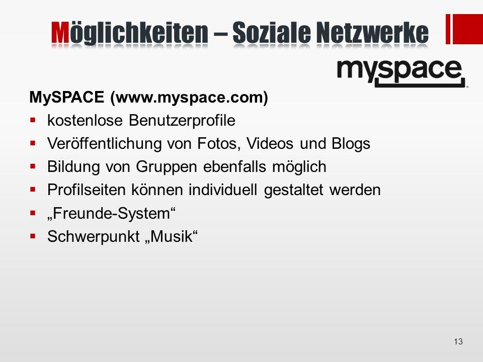 MySPACE (www.myspace.com) kostenlose Benutzerprofile Veröffentlichung von Fotos, Videos und Blogs Bildung von Gruppen ebenfalls möglich Profilseiten können individuell gestaltet werden Freunde-System Schwerpunkt Musik 13