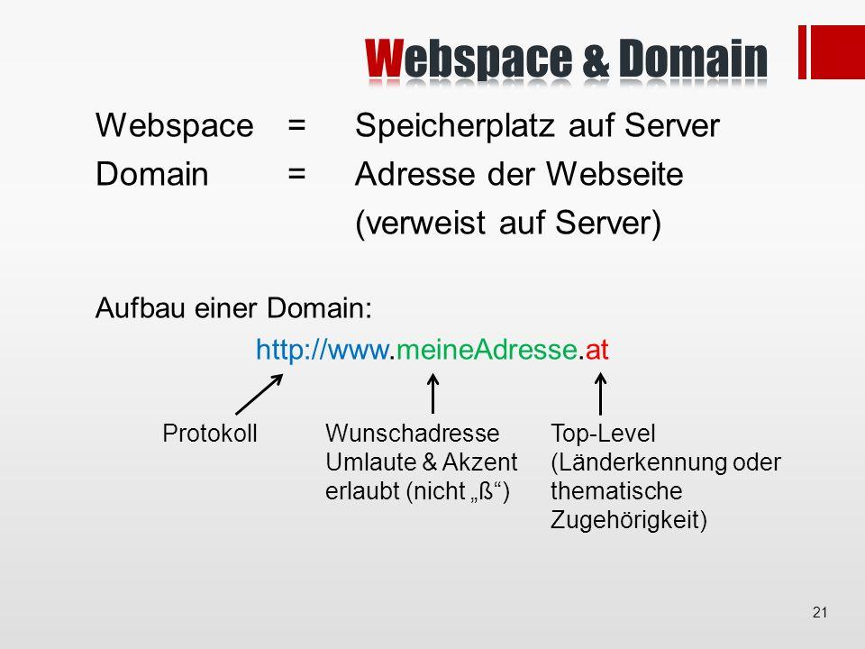 Webspace =Speicherplatz auf Server Domain =Adresse der Webseite (verweist auf Server) Aufbau einer Domain: http://www.meineAdresse.at Top-Level (Länderkennung oder thematische Zugehörigkeit) Wunschadresse Umlaute & Akzent erlaubt (nicht ß) Protokoll 21