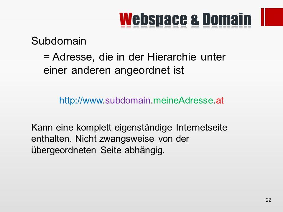 Subdomain = Adresse, die in der Hierarchie unter einer anderen angeordnet ist http://www.subdomain.meineAdresse.at Kann eine komplett eigenständige Internetseite enthalten.
