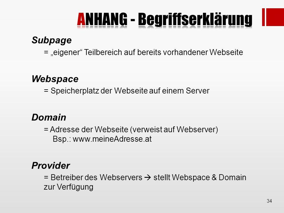 Subpage = eigener Teilbereich auf bereits vorhandener Webseite Webspace = Speicherplatz der Webseite auf einem Server Domain = Adresse der Webseite (verweist auf Webserver) Bsp.: www.meineAdresse.at Provider = Betreiber des Webservers stellt Webspace & Domain zur Verfügung 34