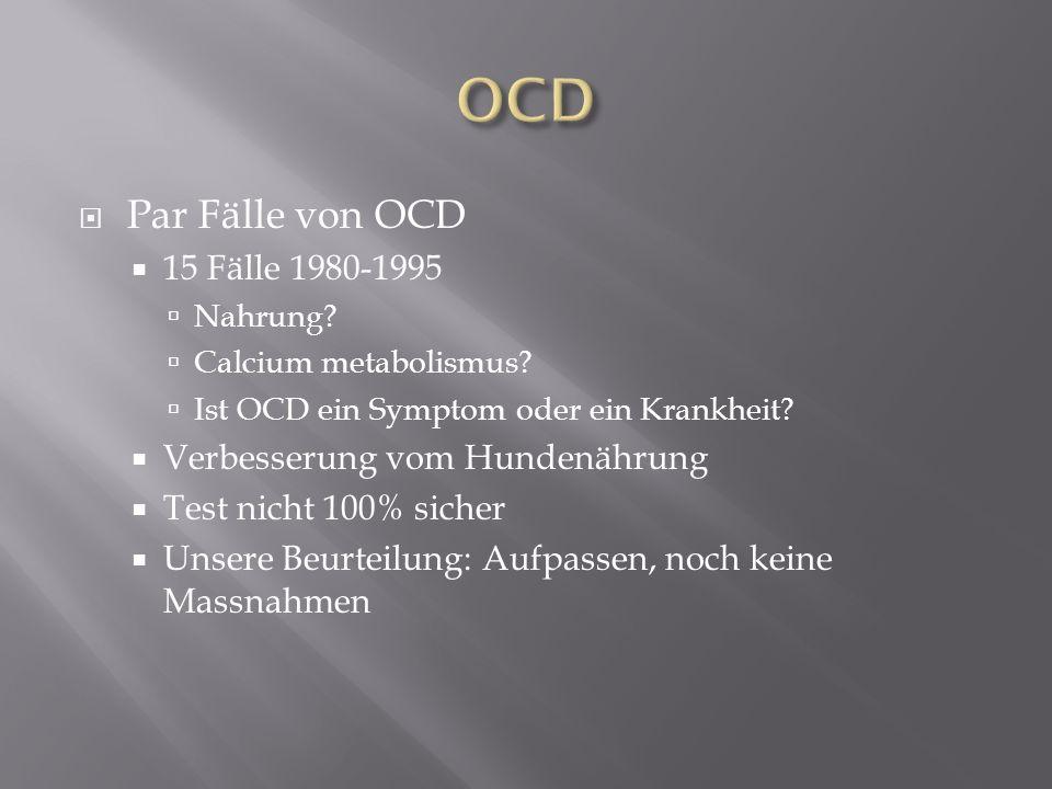 Par Fälle von OCD 15 Fälle 1980-1995 Nahrung? Calcium metabolismus? Ist OCD ein Symptom oder ein Krankheit? Verbesserung vom Hundenährung Test nicht 1