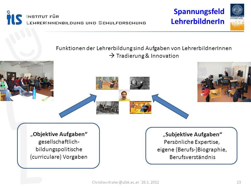 Christian.Kraler@uibk.ac.at 26.1. 2012 23 Funktionen der Lehrerbildung sind Aufgaben von LehrerbildnerInnen Tradierung & Innovation Objektive Aufgaben