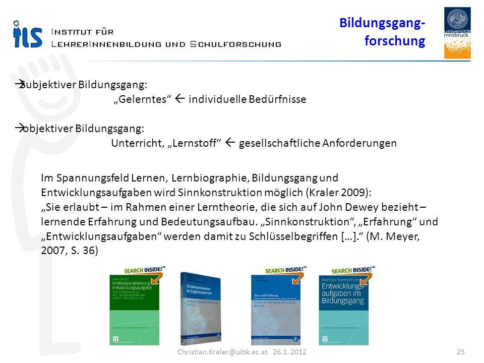Christian.Kraler@uibk.ac.at 26.1. 2012 25 Subjektiver Bildungsgang: Gelerntes individuelle Bedürfnisse objektiver Bildungsgang: Unterricht, Lernstoff