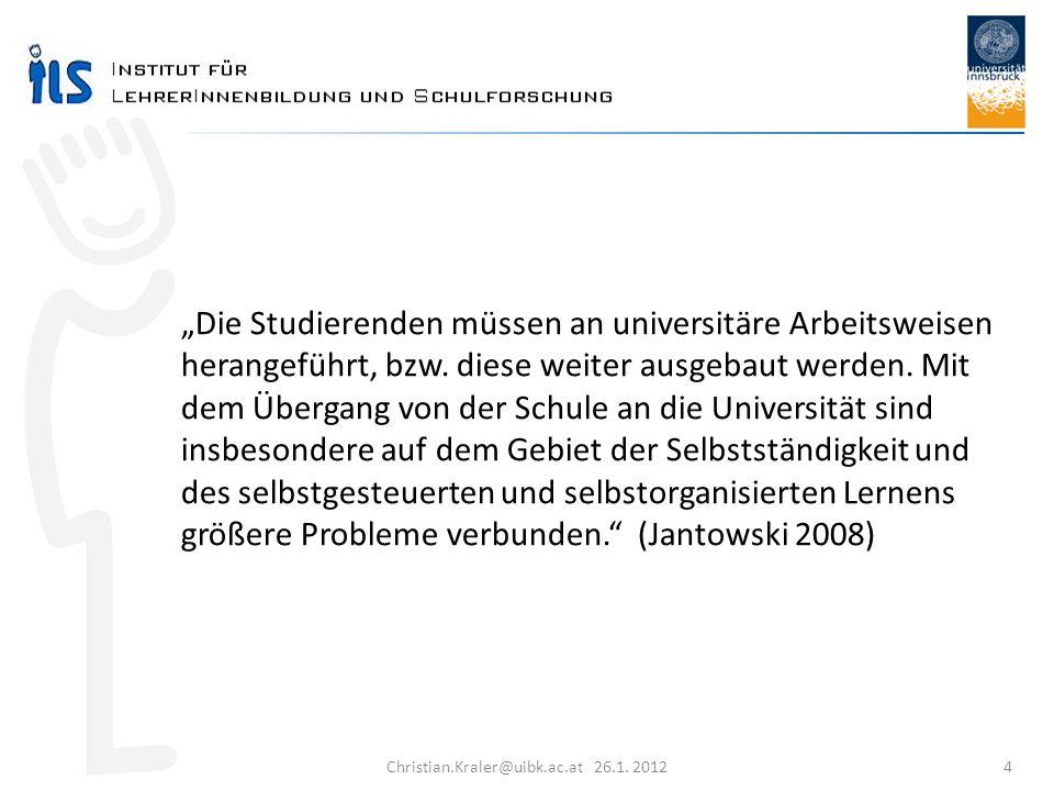 Christian.Kraler@uibk.ac.at 26.1. 2012 4 Die Studierenden müssen an universitäre Arbeitsweisen herangeführt, bzw. diese weiter ausgebaut werden. Mit d