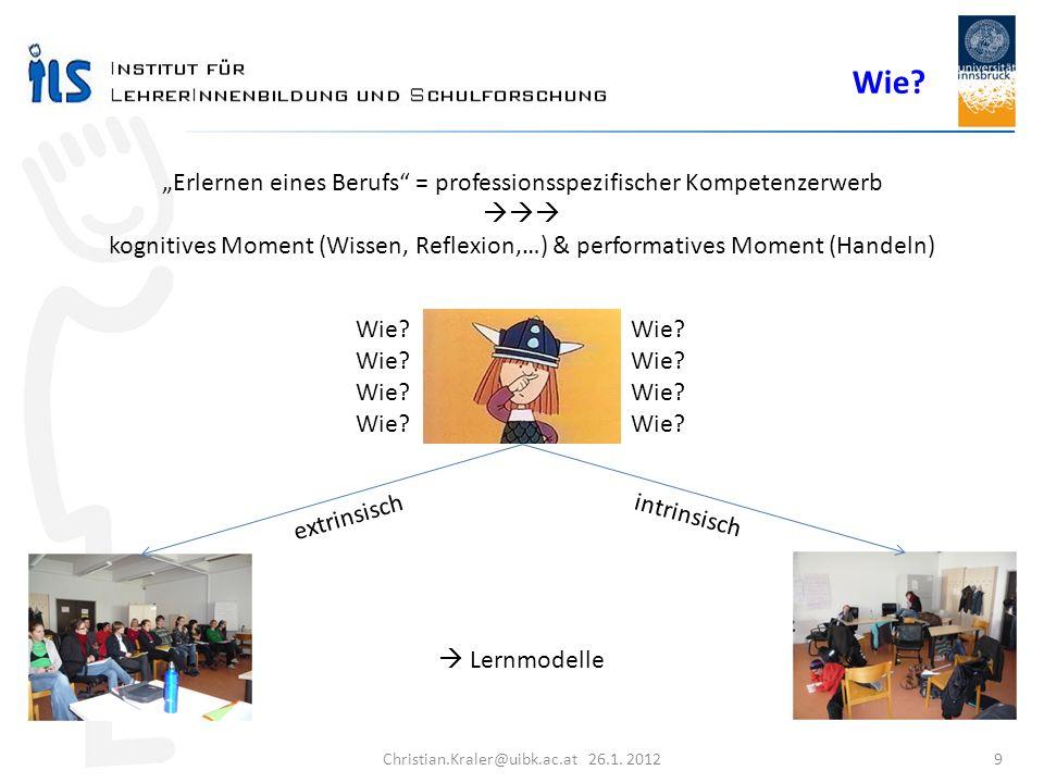 Christian.Kraler@uibk.ac.at 26.1. 2012 9 Erlernen eines Berufs = professionsspezifischer Kompetenzerwerb kognitives Moment (Wissen, Reflexion,…) & per