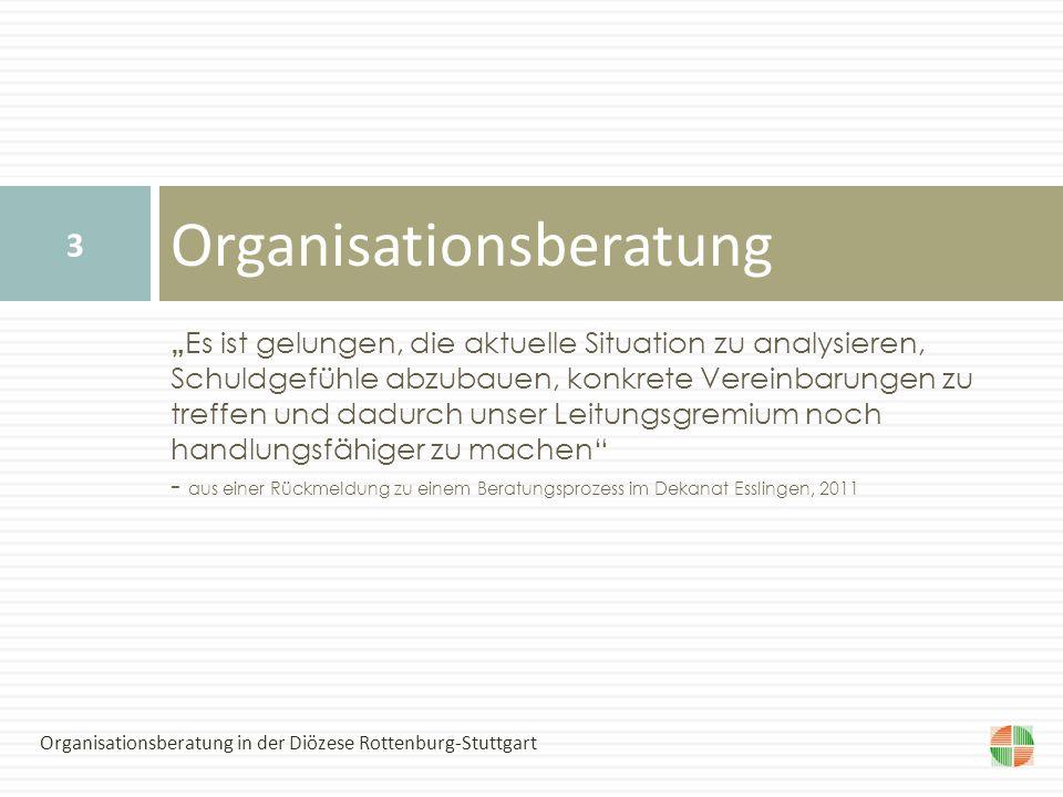 Es ist gelungen, die aktuelle Situation zu analysieren, Schuldgefühle abzubauen, konkrete Vereinbarungen zu treffen und dadurch unser Leitungsgremium noch handlungsfähiger zu machen - aus einer Rückmeldung zu einem Beratungsprozess im Dekanat Esslingen, 2011 Organisationsberatung 3 Organisationsberatung in der Diözese Rottenburg-Stuttgart