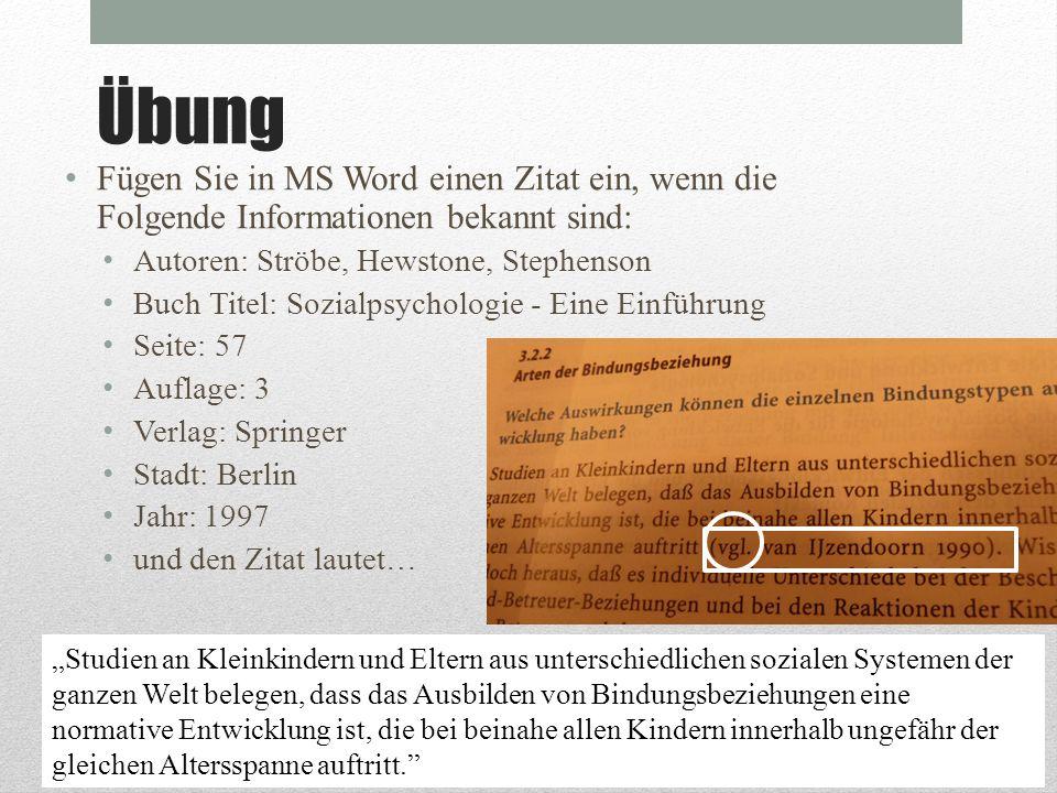Übung Fügen Sie in MS Word einen Zitat ein, wenn die Folgende Informationen bekannt sind: Autoren: Ströbe, Hewstone, Stephenson Buch Titel: Sozialpsyc