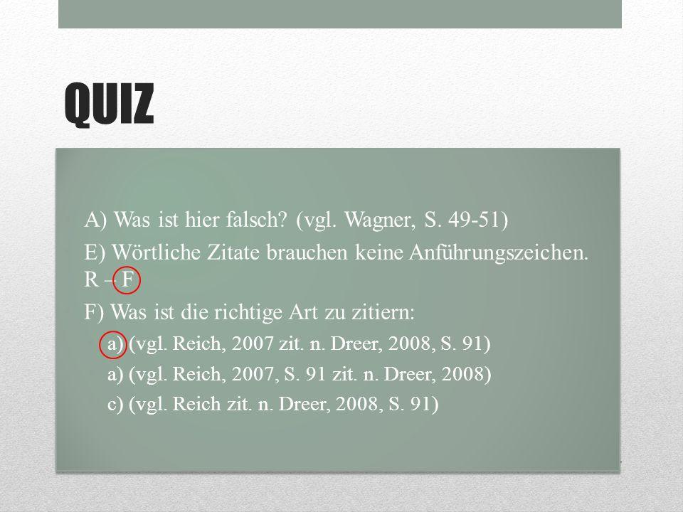 QUIZ A) Was ist hier falsch? (vgl. Wagner, S. 49-51) E) Wörtliche Zitate brauchen keine Anführungszeichen. R – F F) Was ist die richtige Art zu zitier
