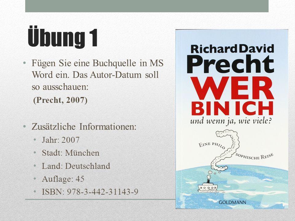 Übung 1 Fügen Sie eine Buchquelle in MS Word ein. Das Autor-Datum soll so ausschauen: (Precht, 2007) Zusätzliche Informationen: Jahr: 2007 Stadt: Münc