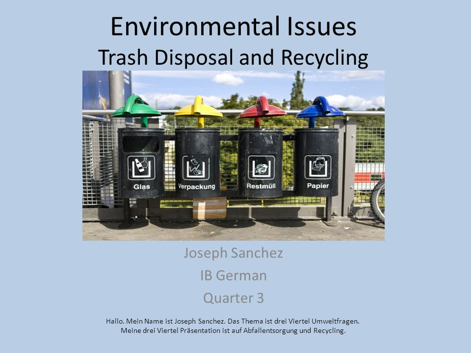 Environmental Issues Trash Disposal and Recycling Joseph Sanchez IB German Quarter 3 Hallo. Mein Name ist Joseph Sanchez. Das Thema ist drei Viertel U