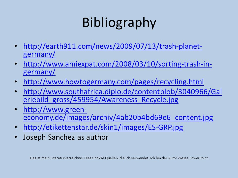 Bibliography http://earth911.com/news/2009/07/13/trash-planet- germany/ http://earth911.com/news/2009/07/13/trash-planet- germany/ http://www.amiexpat.com/2008/03/10/sorting-trash-in- germany/ http://www.amiexpat.com/2008/03/10/sorting-trash-in- germany/ http://www.howtogermany.com/pages/recycling.html http://www.southafrica.diplo.de/contentblob/3040966/Gal eriebild_gross/459954/Awareness_Recycle.jpg http://www.southafrica.diplo.de/contentblob/3040966/Gal eriebild_gross/459954/Awareness_Recycle.jpg http://www.green- economy.de/images/archiv/4ab20b4bd69e6_content.jpg http://www.green- economy.de/images/archiv/4ab20b4bd69e6_content.jpg http://etikettenstar.de/skin1/images/ES-GRP.jpg Joseph Sanchez as author Das ist mein Literaturverzeichnis.