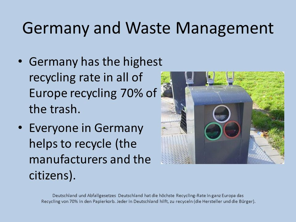 Germany and Waste Management Germany has the highest recycling rate in all of Europe recycling 70% of the trash. Everyone in Germany helps to recycle