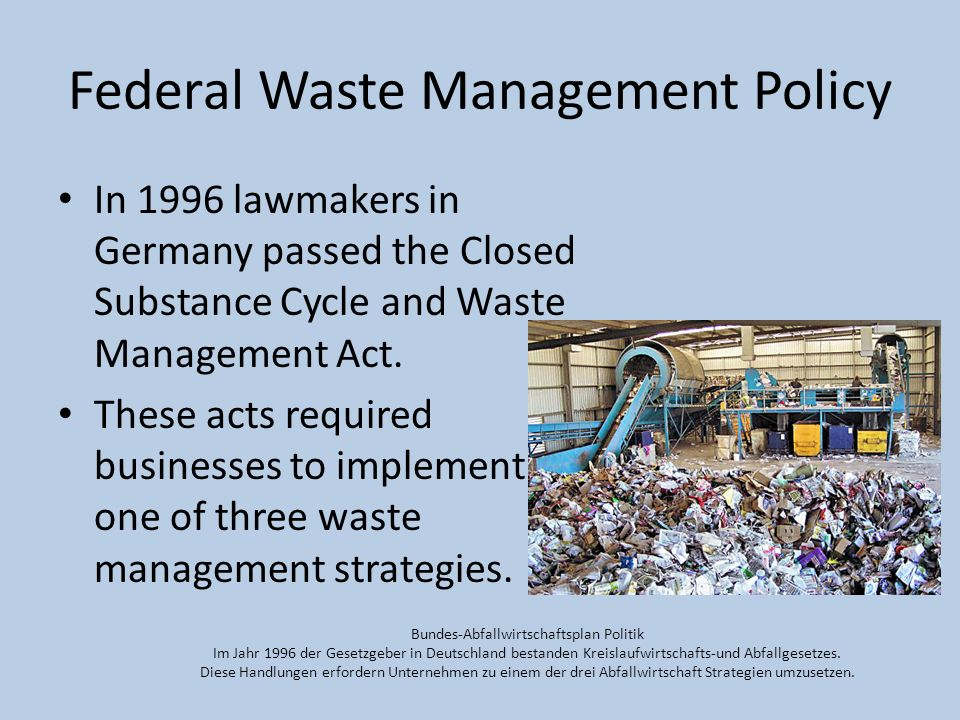 Federal Waste Management Policy In 1996 lawmakers in Germany passed the Closed Substance Cycle and Waste Management Act. These acts required businesse