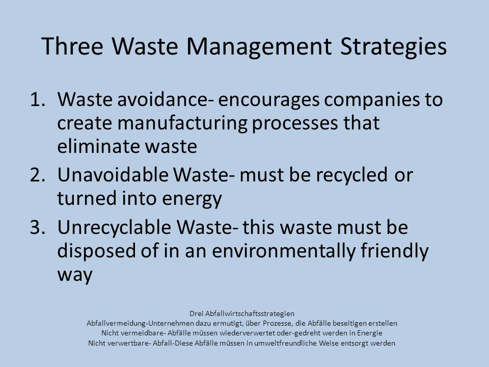 Three Waste Management Strategies 1.Waste avoidance- encourages companies to create manufacturing processes that eliminate waste 2.Unavoidable Waste-
