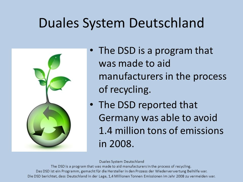 Duales System Deutschland The DSD is a program that was made to aid manufacturers in the process of recycling.