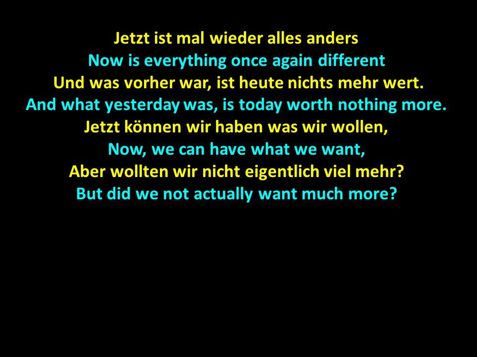 Jetzt ist mal wieder alles anders Now is everything once again different Und was vorher war, ist heute nichts mehr wert.