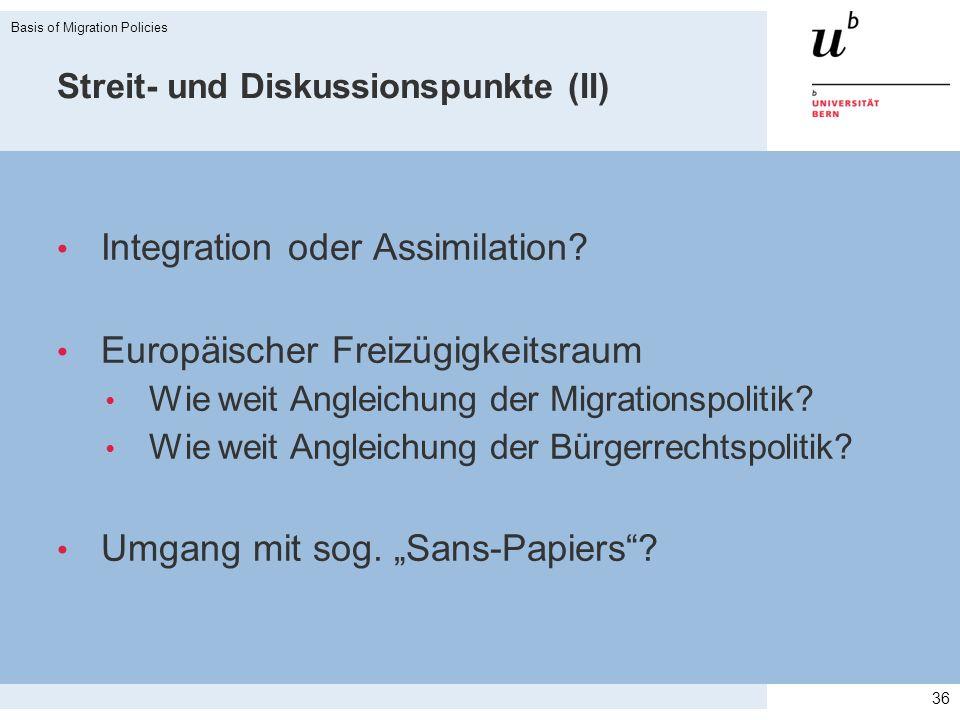 Streit- und Diskussionspunkte (II) Integration oder Assimilation? Europäischer Freizügigkeitsraum Wie weit Angleichung der Migrationspolitik? Wie weit