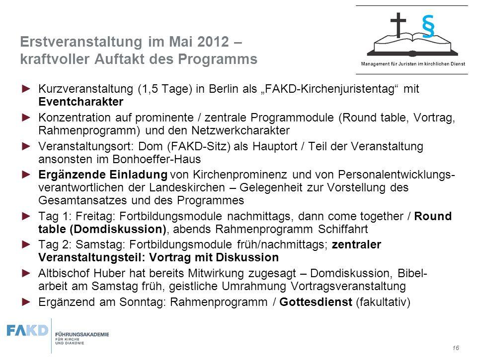 R 161 G 33 B 45 R 98 G 106 B 110 R 224 G 224 B 224 R 254 G 134 B 12 R 244 G 88 B 19 R 112 G 26 B 45 Management für Juristen im kirchlichen Dienst 16 Erstveranstaltung im Mai 2012 – kraftvoller Auftakt des Programms Kurzveranstaltung (1,5 Tage) in Berlin als FAKD-Kirchenjuristentag mit Eventcharakter Konzentration auf prominente / zentrale Programmodule (Round table, Vortrag, Rahmenprogramm) und den Netzwerkcharakter Veranstaltungsort: Dom (FAKD-Sitz) als Hauptort / Teil der Veranstaltung ansonsten im Bonhoeffer-Haus Ergänzende Einladung von Kirchenprominenz und von Personalentwicklungs- verantwortlichen der Landeskirchen – Gelegenheit zur Vorstellung des Gesamtansatzes und des Programmes Tag 1: Freitag: Fortbildungsmodule nachmittags, dann come together / Round table (Domdiskussion), abends Rahmenprogramm Schiffahrt Tag 2: Samstag: Fortbildungsmodule früh/nachmittags; zentraler Veranstaltungsteil: Vortrag mit Diskussion Altbischof Huber hat bereits Mitwirkung zugesagt – Domdiskussion, Bibel- arbeit am Samstag früh, geistliche Umrahmung Vortragsveranstaltung Ergänzend am Sonntag: Rahmenprogramm / Gottesdienst (fakultativ)