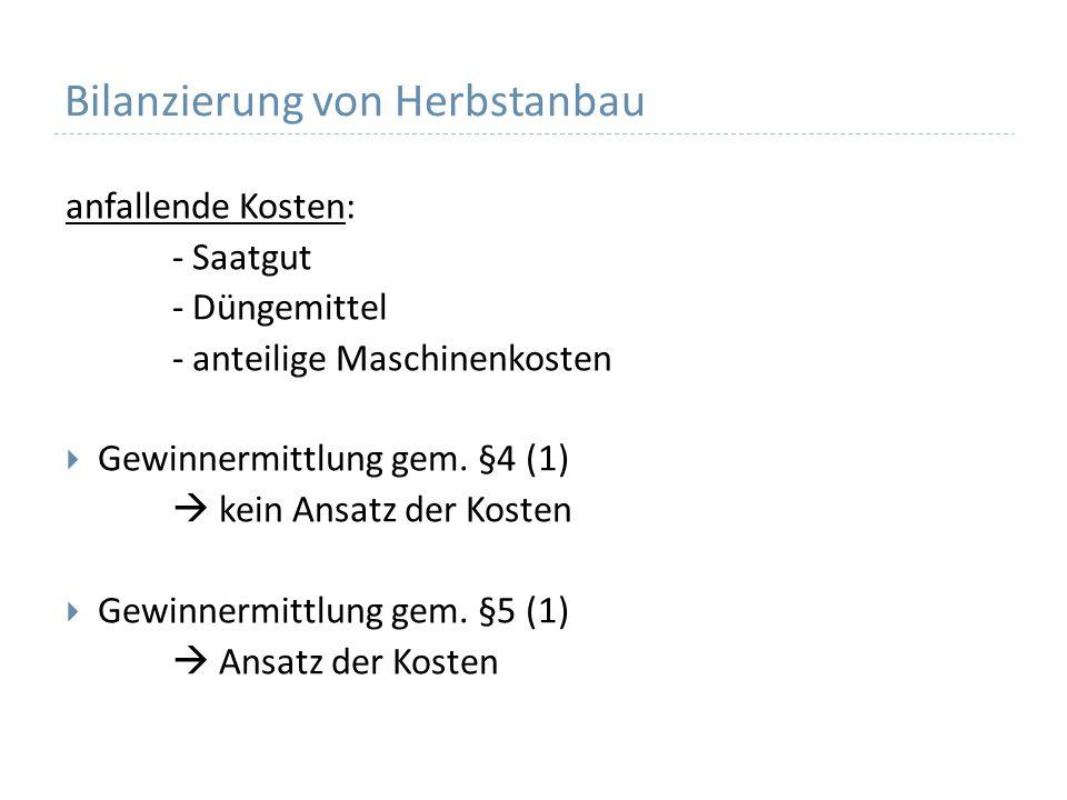 Bilanzierung von Herbstanbau anfallende Kosten: - Saatgut - Düngemittel - anteilige Maschinenkosten Gewinnermittlung gem.