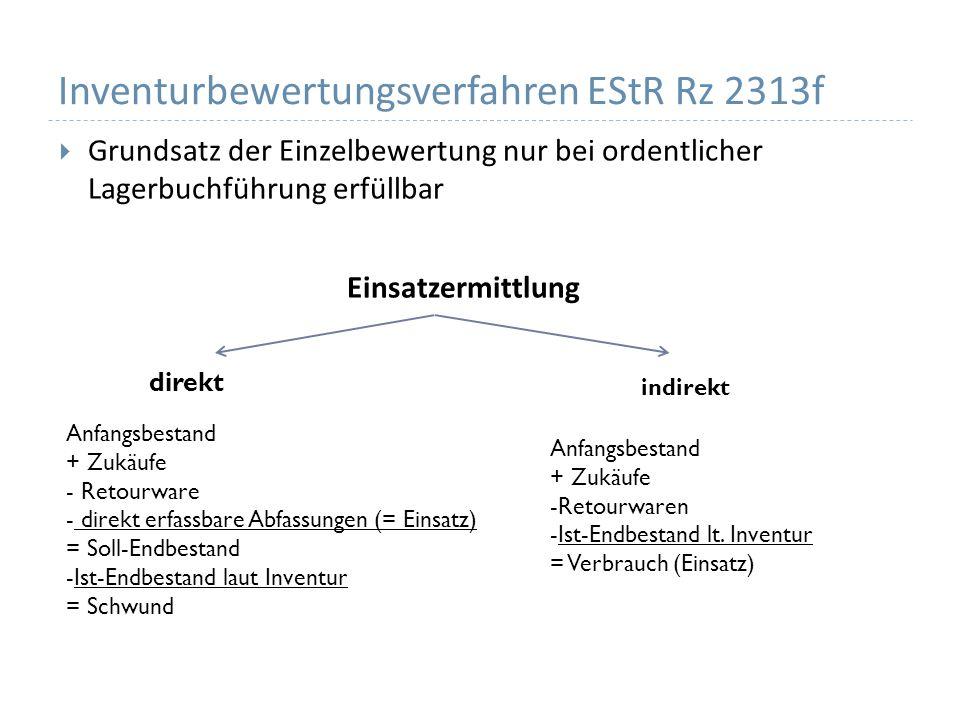 Inventurbewertungsverfahren EStR Rz 2313f Grundsatz der Einzelbewertung nur bei ordentlicher Lagerbuchführung erfüllbar Einsatzermittlung direkt indirekt Anfangsbestand + Zukäufe - Retourware - direkt erfassbare Abfassungen (= Einsatz) = Soll-Endbestand -Ist-Endbestand laut Inventur = Schwund Anfangsbestand + Zukäufe -Retourwaren -Ist-Endbestand lt.