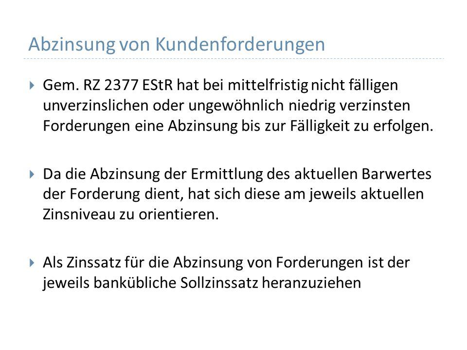 Abzinsung von Kundenforderungen Gem. RZ 2377 EStR hat bei mittelfristig nicht fälligen unverzinslichen oder ungewöhnlich niedrig verzinsten Forderunge