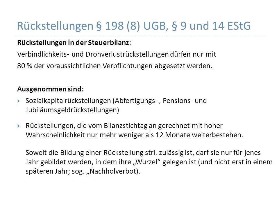 Rückstellungen § 198 (8) UGB, § 9 und 14 EStG Rückstellungen in der Steuerbilanz: Verbindlichkeits- und Drohverlustrückstellungen dürfen nur mit 80 % der voraussichtlichen Verpflichtungen abgesetzt werden.